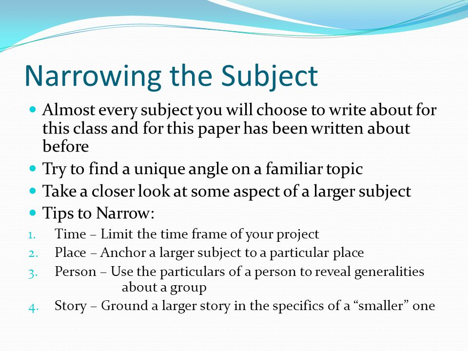 Narrowing the Subject Almost every subject you will choose to write about for this class and for this paper has been written about before.