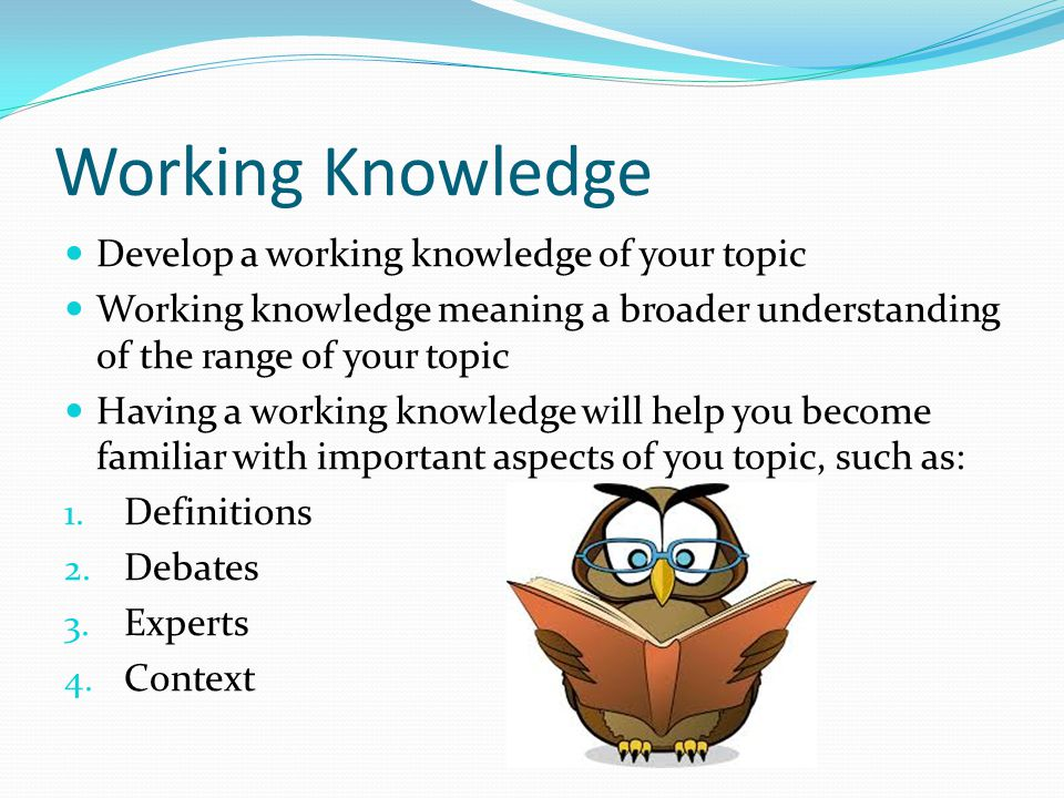 Working Knowledge Develop a working knowledge of your topic