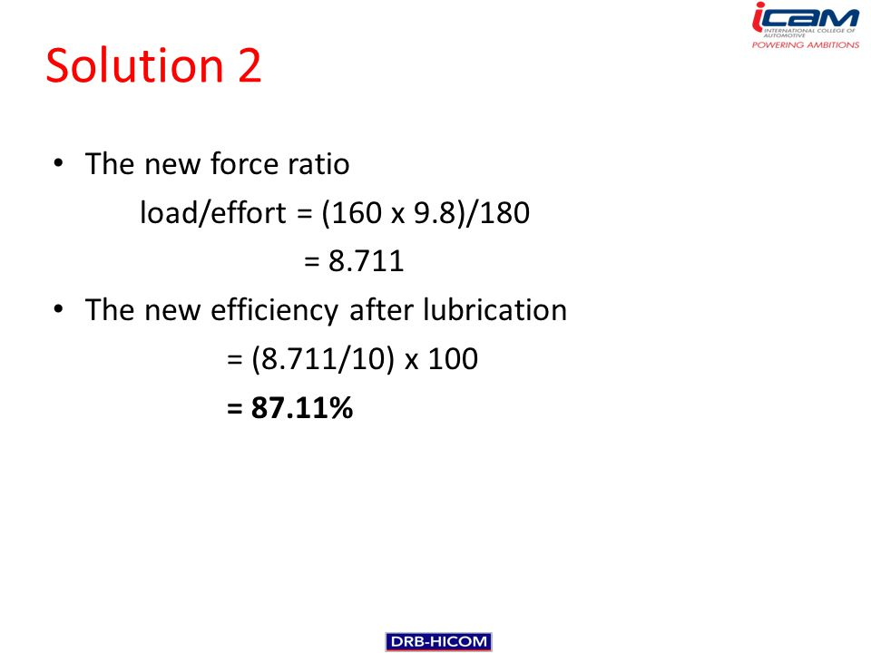 Solution 2 The new force ratio load/effort = (160 x 9.8)/180 = 8.711
