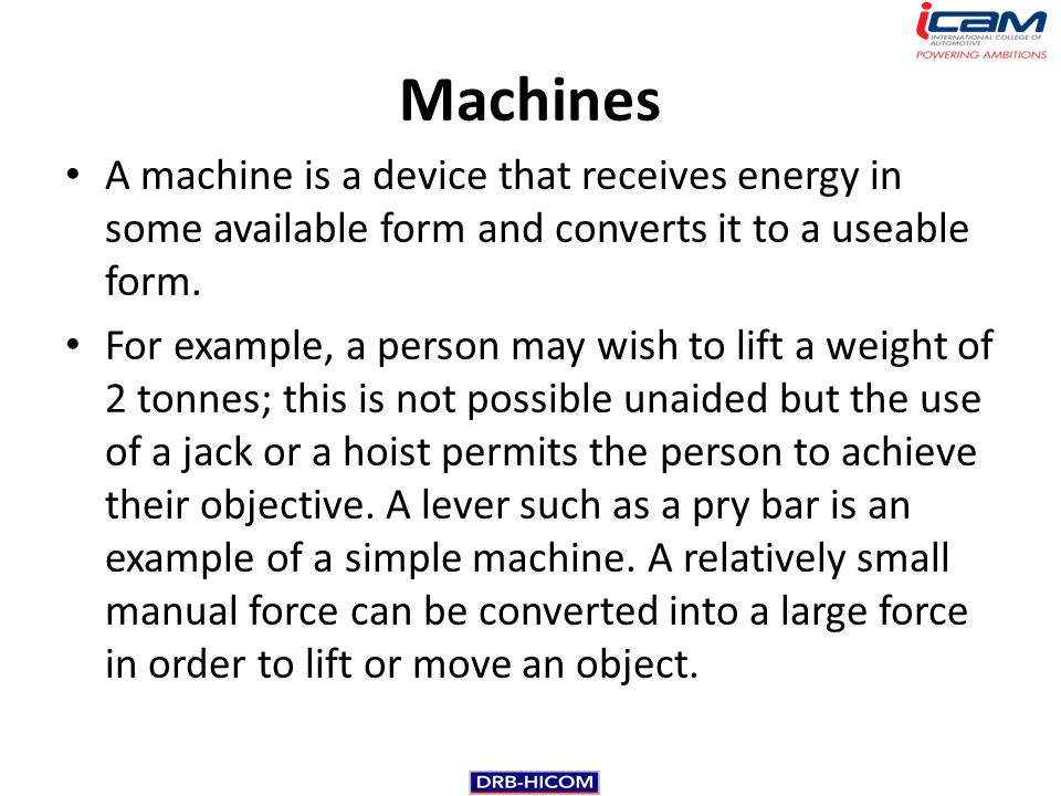 Machines A machine is a device that receives energy in some available form and converts it to a useable form.