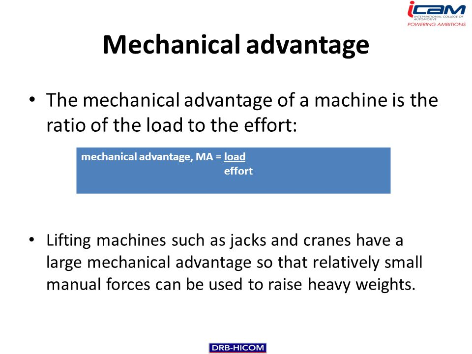 Mechanical advantage The mechanical advantage of a machine is the ratio of the load to the effort: