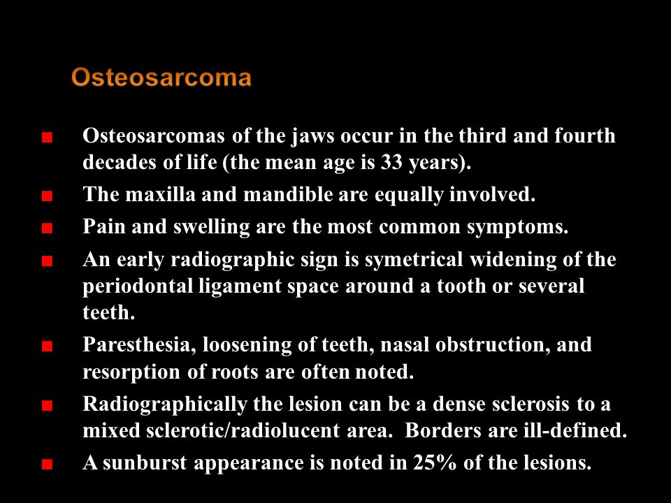 Osteosarcoma Osteosarcomas of the jaws occur in the third and fourth decades of life (the mean age is 33 years).