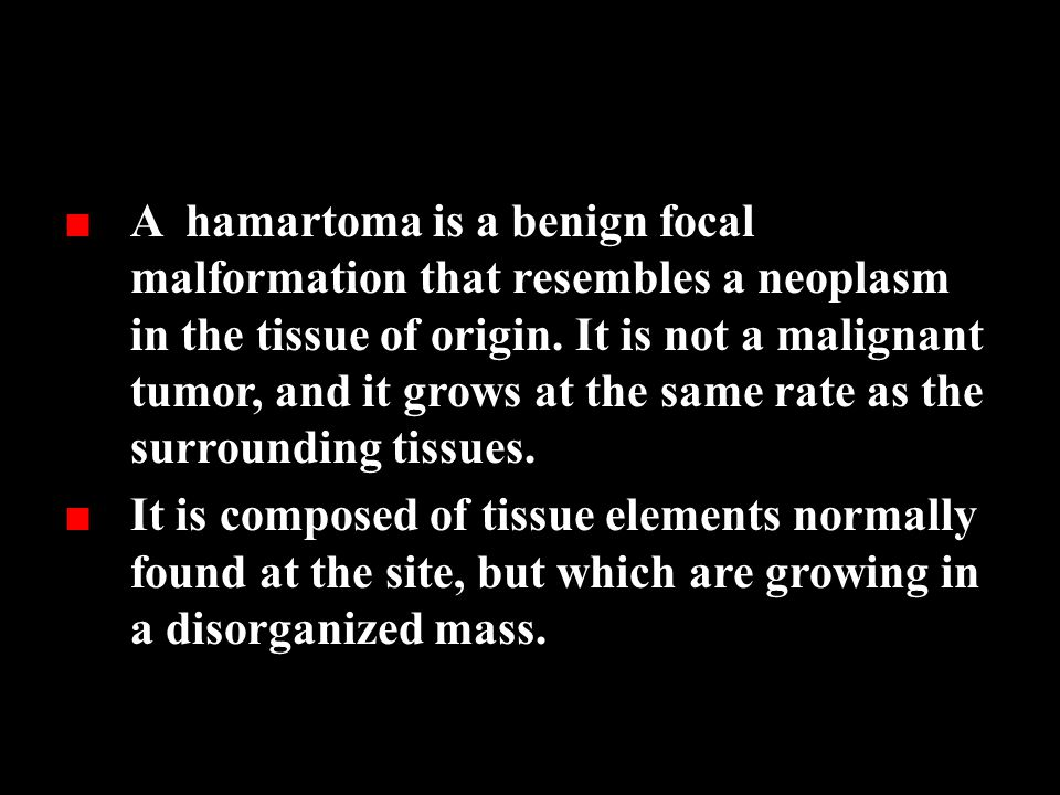 A hamartoma is a benign focal malformation that resembles a neoplasm in the tissue of origin. It is not a malignant tumor, and it grows at the same rate as the surrounding tissues.