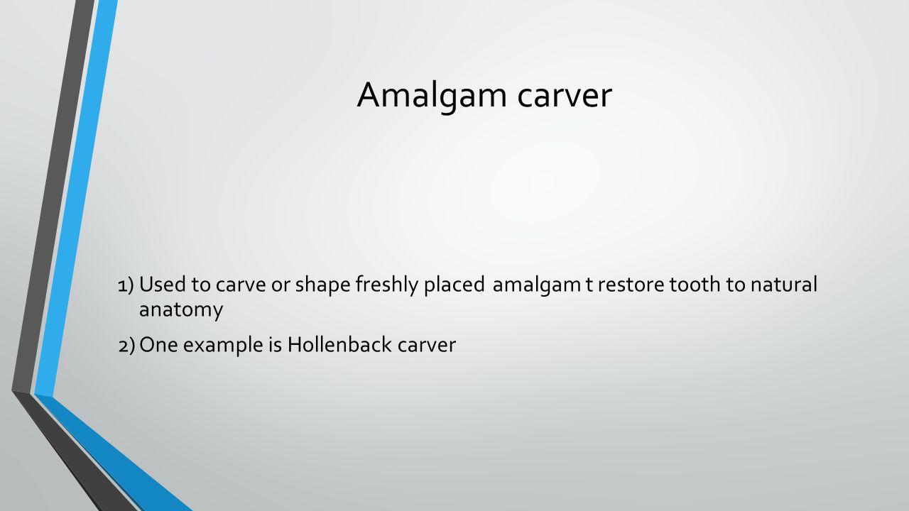 Amalgam carver 1) Used to carve or shape freshly placed amalgam t restore tooth to natural anatomy.