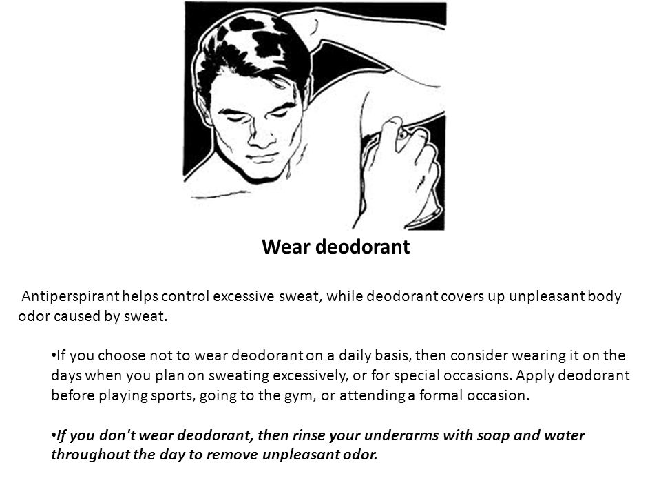 Wear deodorant Antiperspirant helps control excessive sweat, while deodorant covers up unpleasant body odor caused by sweat.