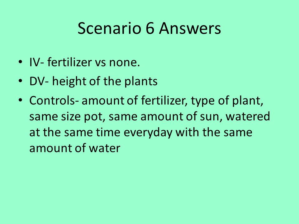 Scenario 6 Answers IV- fertilizer vs none. DV- height of the plants