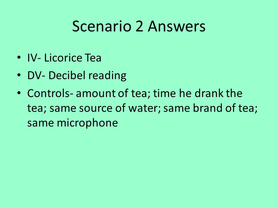 Scenario 2 Answers IV- Licorice Tea DV- Decibel reading