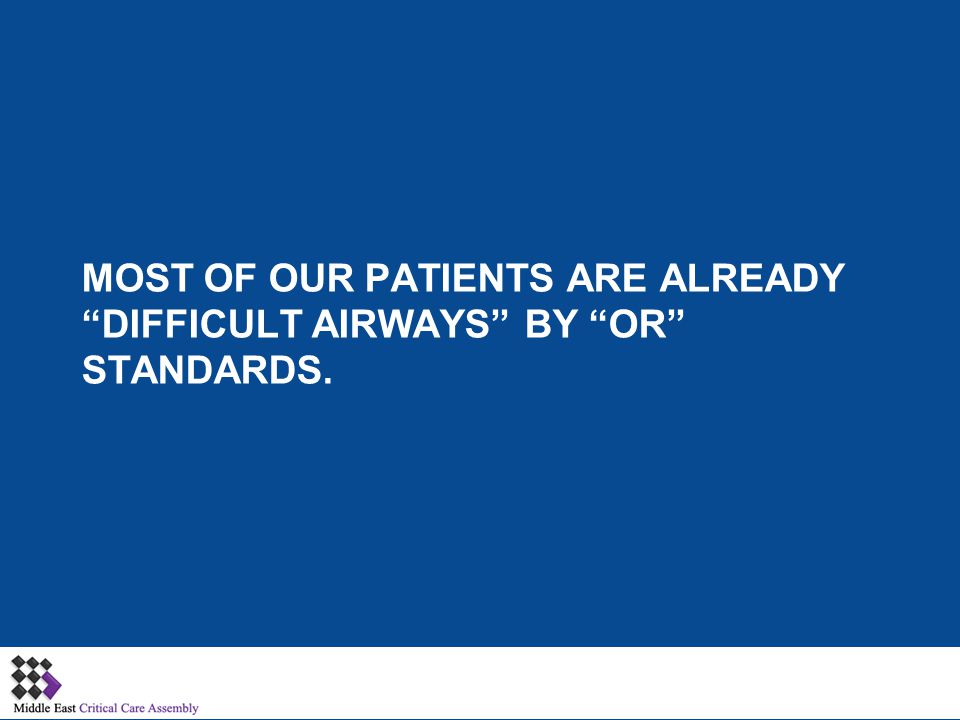 Most of our patients are already difficult airways by OR Standards.