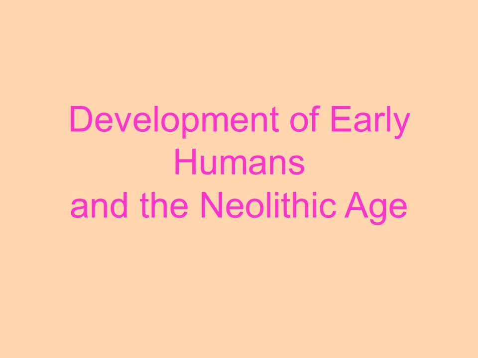 Development of Early Humans and the Neolithic Age