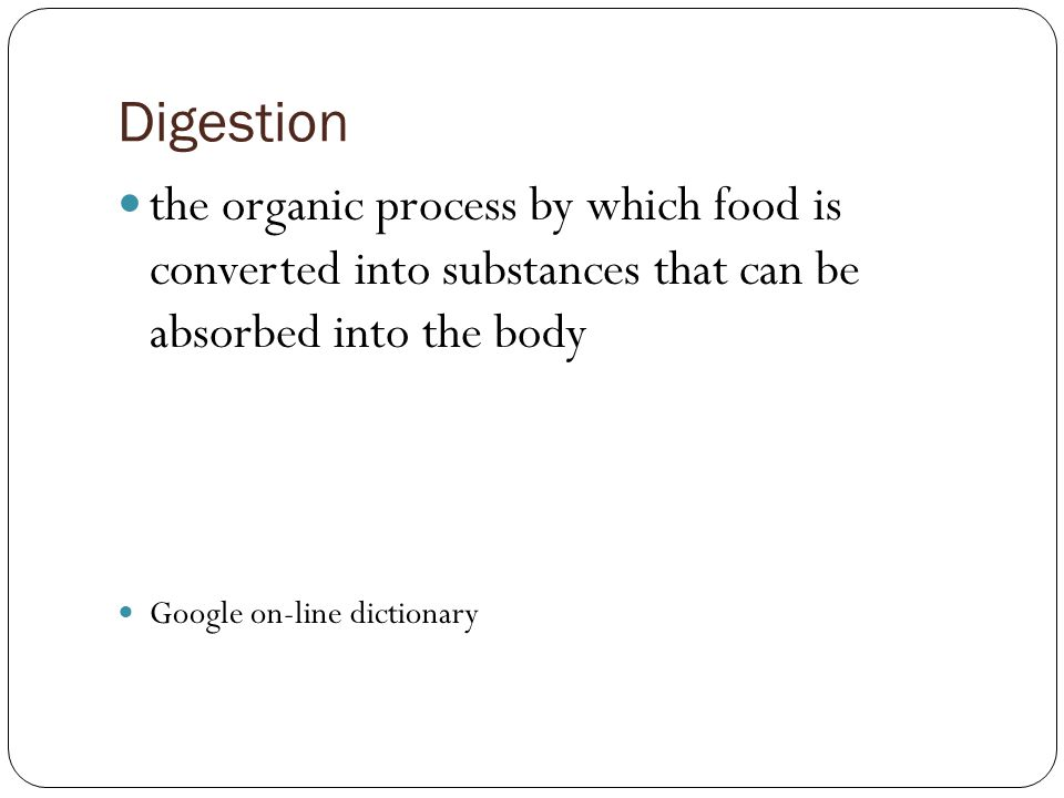 Digestion the organic process by which food is converted into substances that can be absorbed into the body.