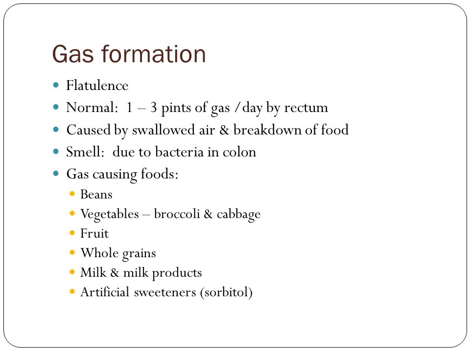 Gas formation Flatulence Normal: 1 – 3 pints of gas /day by rectum