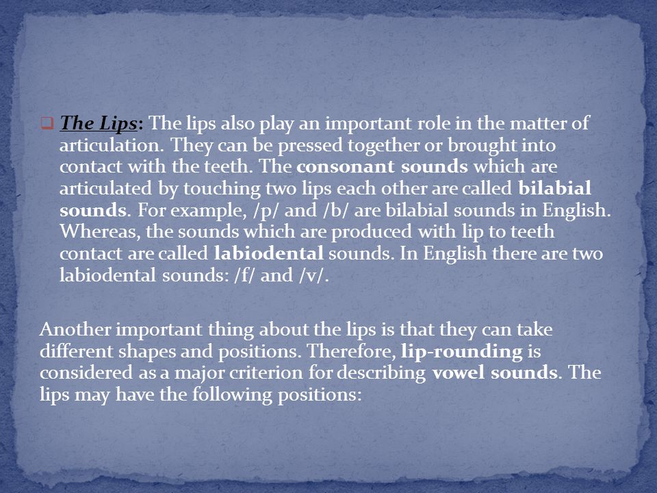The Lips: The lips also play an important role in the matter of articulation. They can be pressed together or brought into contact with the teeth. The consonant sounds which are articulated by touching two lips each other are called bilabial sounds. For example, /p/ and /b/ are bilabial sounds in English. Whereas, the sounds which are produced with lip to teeth contact are called labiodental sounds. In English there are two labiodental sounds: /f/ and /v/.