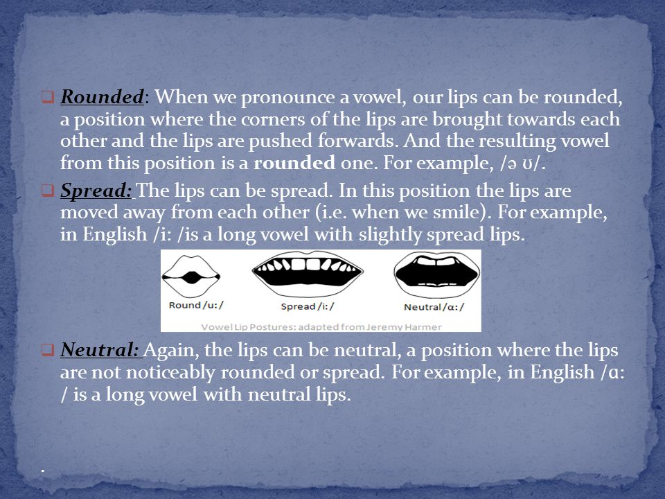 Rounded: When we pronounce a vowel, our lips can be rounded, a position where the corners of the lips are brought towards each other and the lips are pushed forwards. And the resulting vowel from this position is a rounded one. For example, /ə ʊ/.
