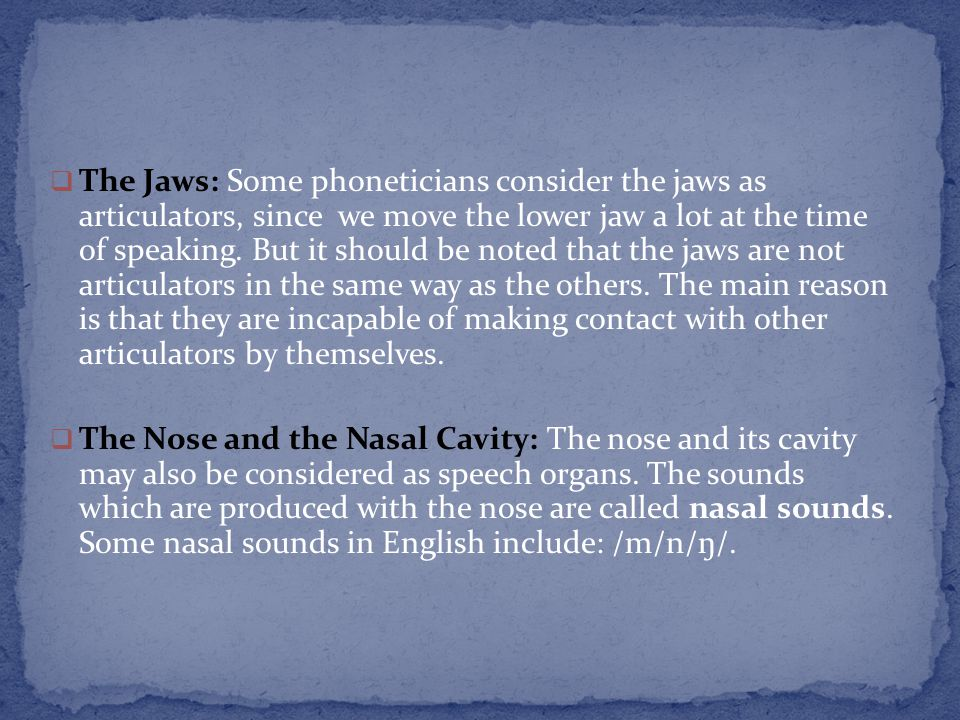 The Jaws: Some phoneticians consider the jaws as articulators, since we move the lower jaw a lot at the time of speaking. But it should be noted that the jaws are not articulators in the same way as the others. The main reason is that they are incapable of making contact with other articulators by themselves.