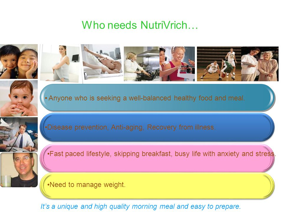 Who needs NutriVrich… Anyone who is seeking a well-balanced healthy food and meal. Disease prevention, Anti-aging, Recovery from illness.