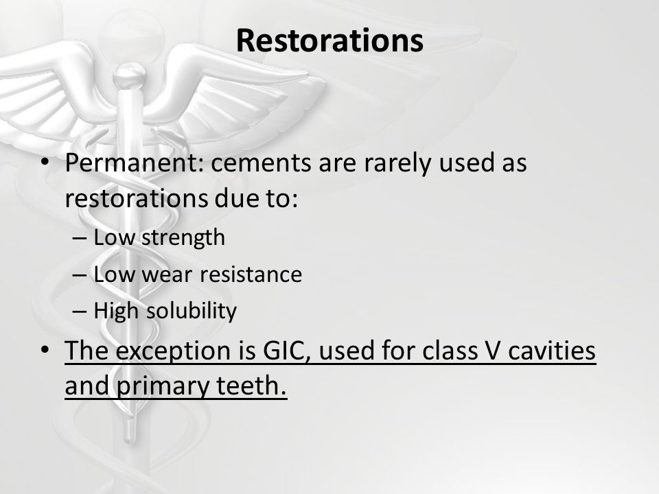 Restorations Permanent: cements are rarely used as restorations due to: Low strength. Low wear resistance.