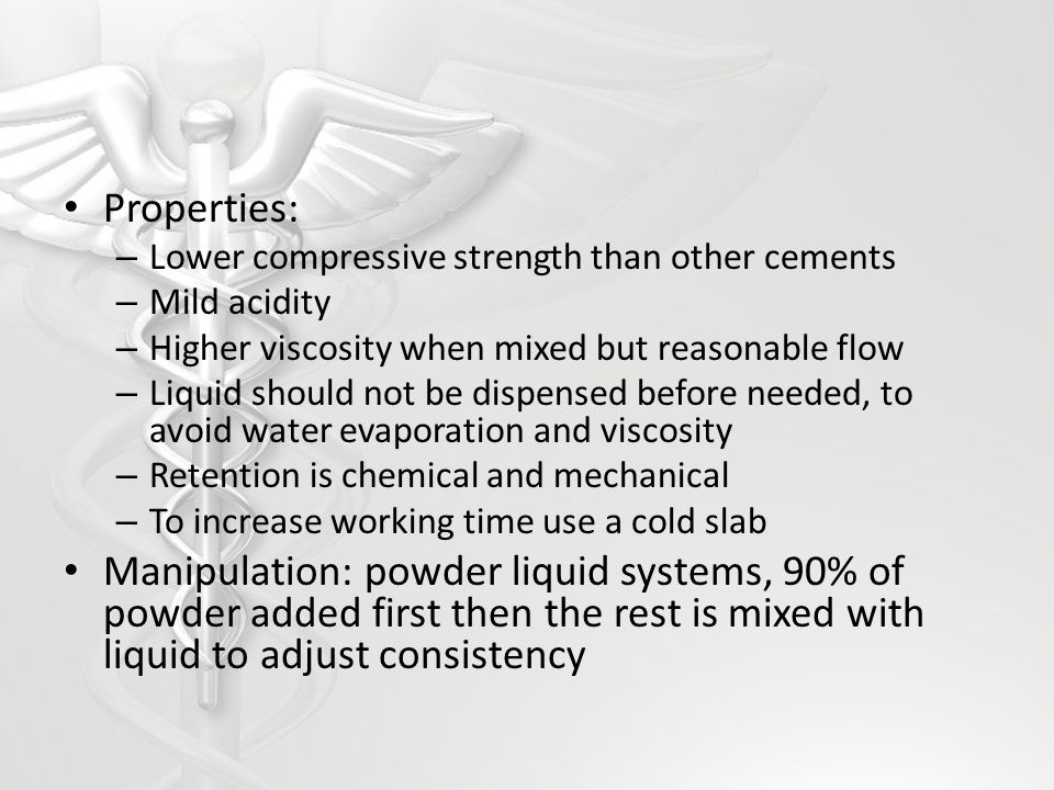 Properties: Lower compressive strength than other cements. Mild acidity. Higher viscosity when mixed but reasonable flow.