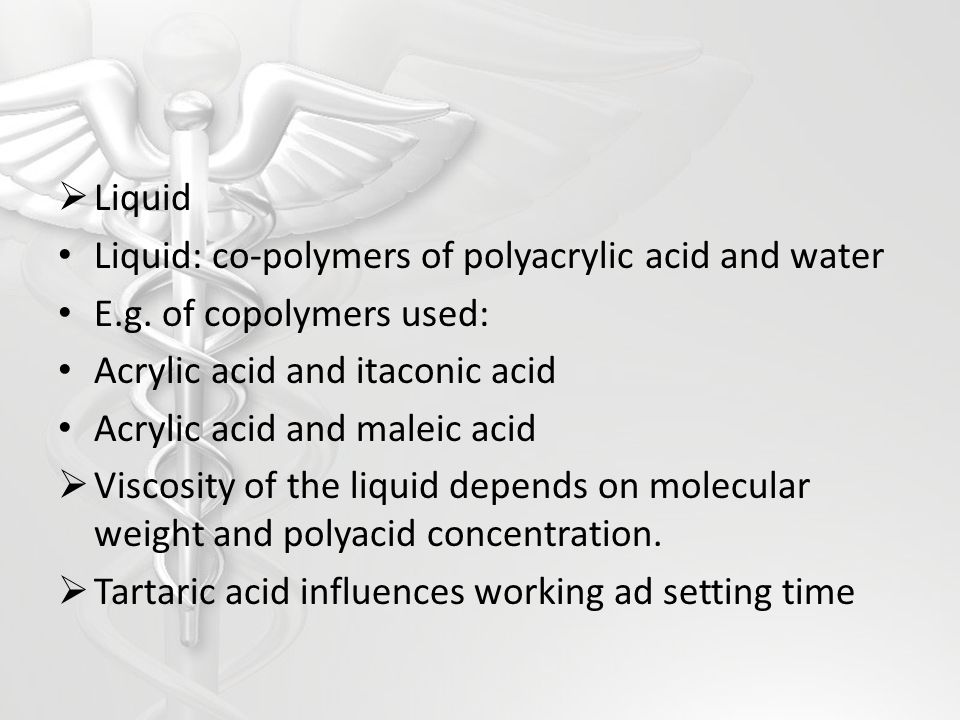 Liquid Liquid: co-polymers of polyacrylic acid and water. E.g. of copolymers used: Acrylic acid and itaconic acid.