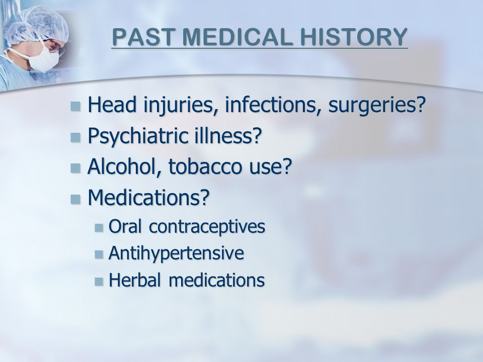 PAST MEDICAL HISTORY Head injuries, infections, surgeries