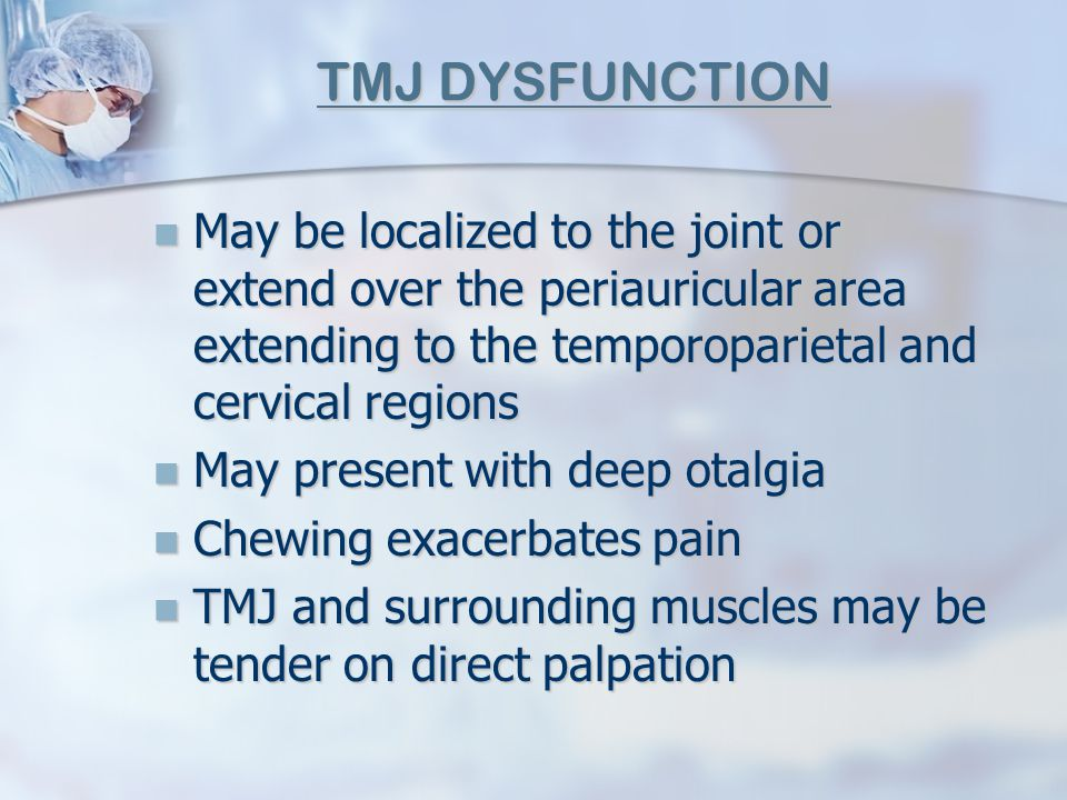 TMJ DYSFUNCTION May be localized to the joint or extend over the periauricular area extending to the temporoparietal and cervical regions.