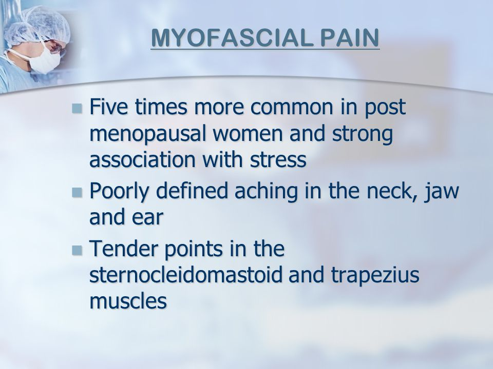 MYOFASCIAL PAIN Five times more common in post menopausal women and strong association with stress.