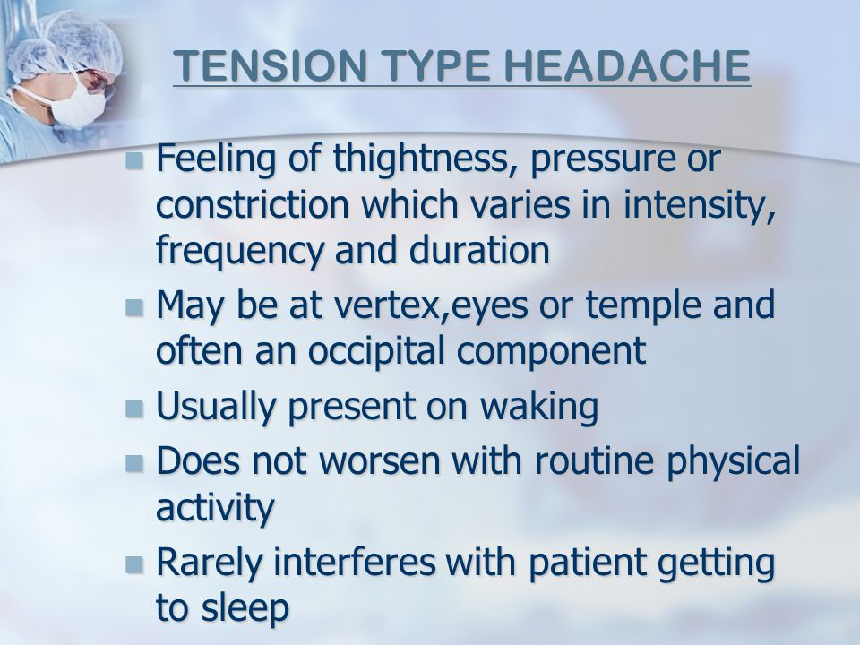 TENSION TYPE HEADACHE Feeling of thightness, pressure or constriction which varies in intensity, frequency and duration.