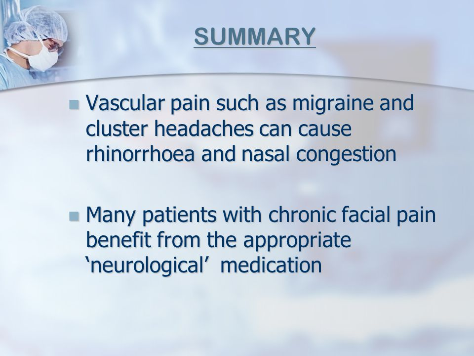 SUMMARY Vascular pain such as migraine and cluster headaches can cause rhinorrhoea and nasal congestion.