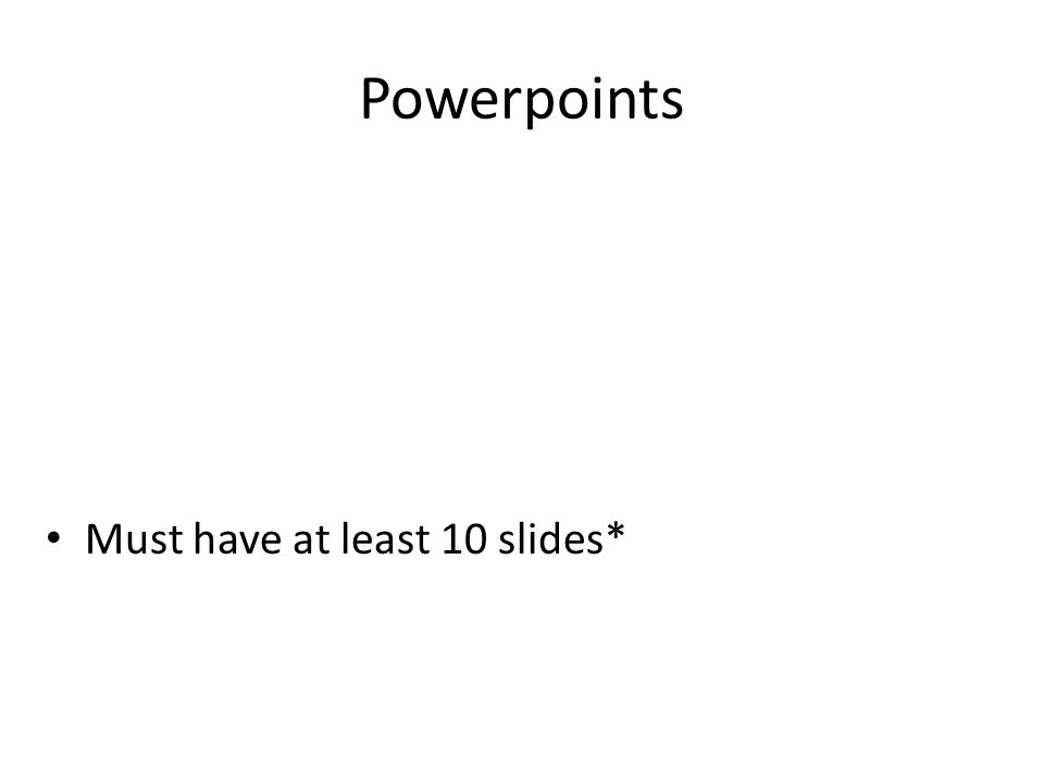 Powerpoints Must have at least 10 slides*