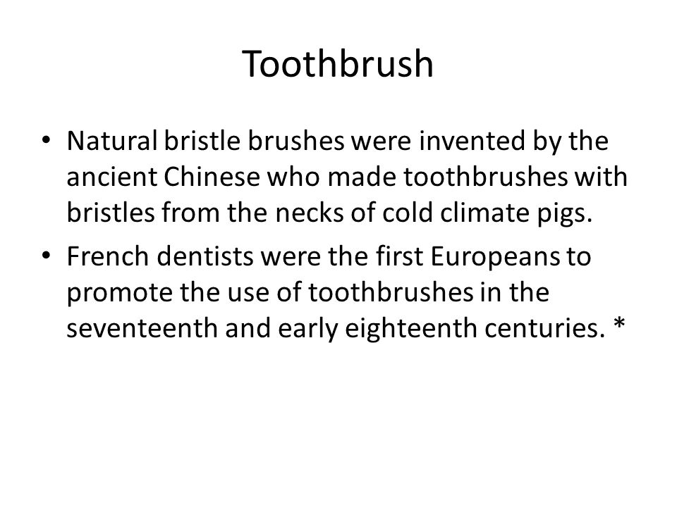 Toothbrush Natural bristle brushes were invented by the ancient Chinese who made toothbrushes with bristles from the necks of cold climate pigs.