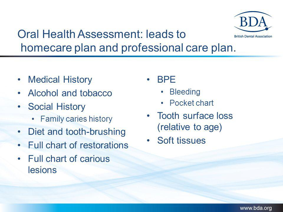 Oral Health Assessment: leads to homecare plan and professional care plan.