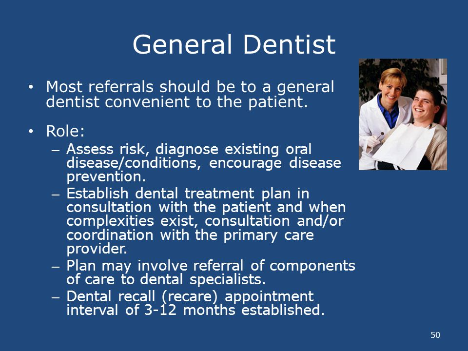 General Dentist Most referrals should be to a general dentist convenient to the patient. Role: