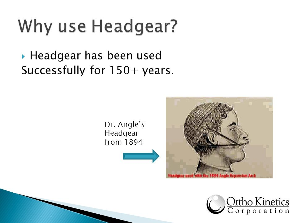 Why use Headgear Headgear has been used Successfully for 150+ years.