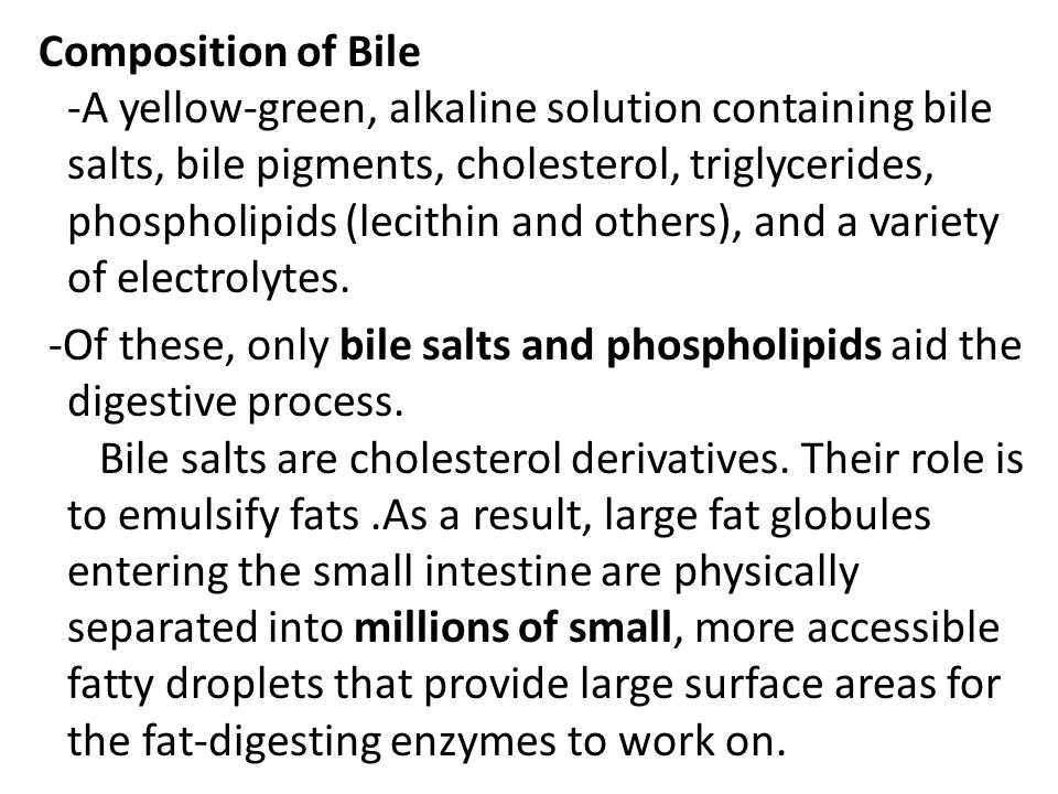 Composition of Bile -A yellow-green, alkaline solution containing bile salts, bile pigments, cholesterol, triglycerides, phospholipids (lecithin and others), and a variety of electrolytes.