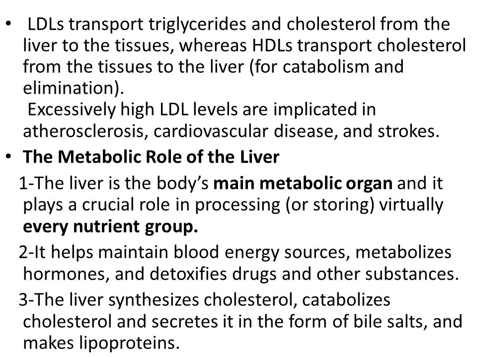LDLs transport triglycerides and cholesterol from the liver to the tissues, whereas HDLs transport cholesterol from the tissues to the liver (for catabolism and elimination). Excessively high LDL levels are implicated in atherosclerosis, cardiovascular disease, and strokes.