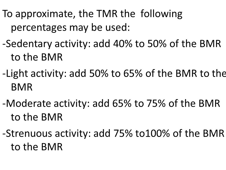 To approximate, the TMR the following percentages may be used: -Sedentary activity: add 40% to 50% of the BMR to the BMR -Light activity: add 50% to 65% of the BMR to the BMR -Moderate activity: add 65% to 75% of the BMR to the BMR -Strenuous activity: add 75% to100% of the BMR to the BMR