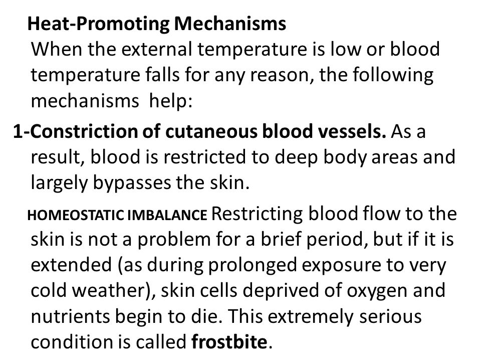 Heat-Promoting Mechanisms When the external temperature is low or blood temperature falls for any reason, the following mechanisms help: 1-Constriction of cutaneous blood vessels.