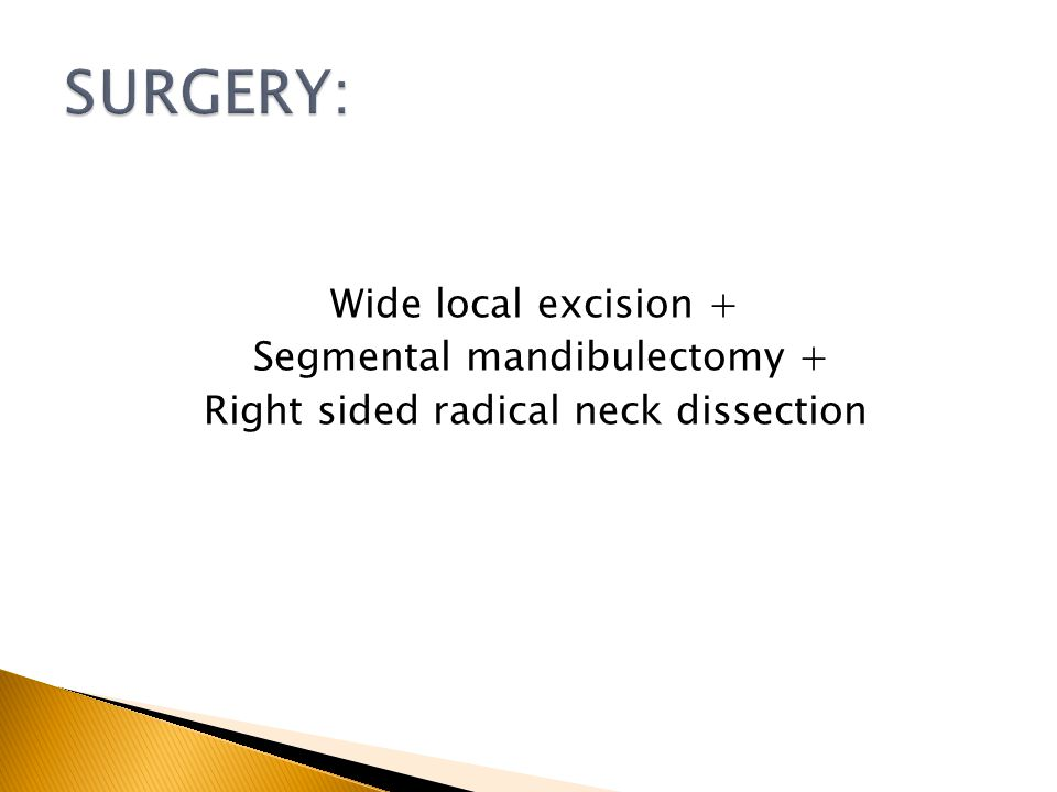 SURGERY: Wide local excision + Segmental mandibulectomy + Right sided radical neck dissection