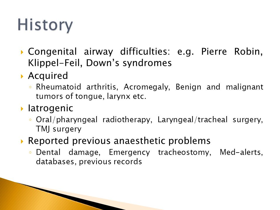 History Congenital airway difficulties: e.g. Pierre Robin, Klippel-Feil, Down's syndromes. Acquired.