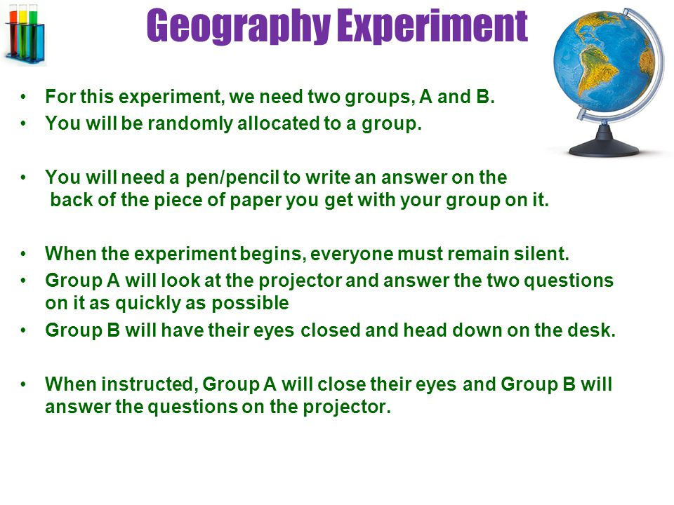 Geography Experiment For this experiment, we need two groups, A and B.
