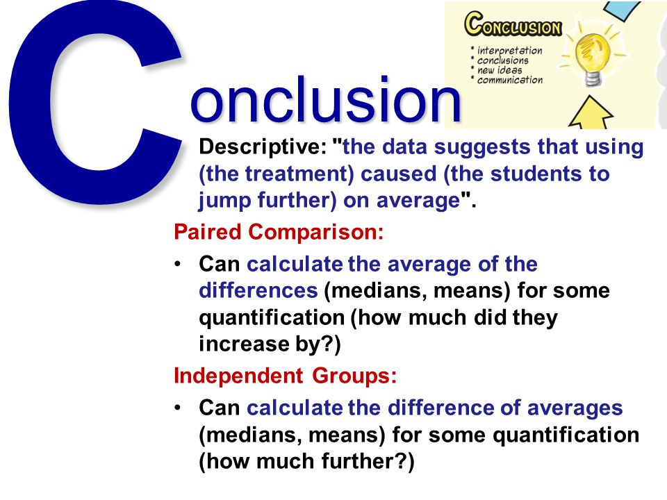 C onclusion. Descriptive: the data suggests that using (the treatment) caused (the students to jump further) on average .