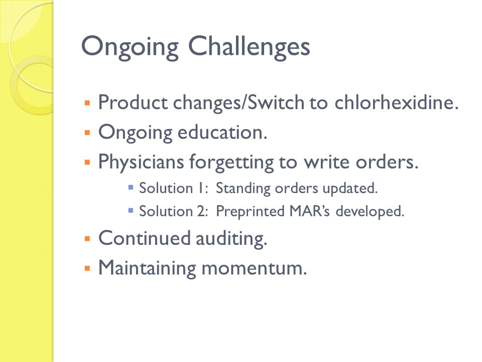 Ongoing Challenges Product changes/Switch to chlorhexidine.