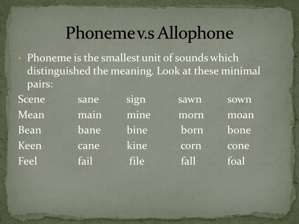 Phoneme v.s Allophone Phoneme is the smallest unit of sounds which distinguished the meaning. Look at these minimal pairs: