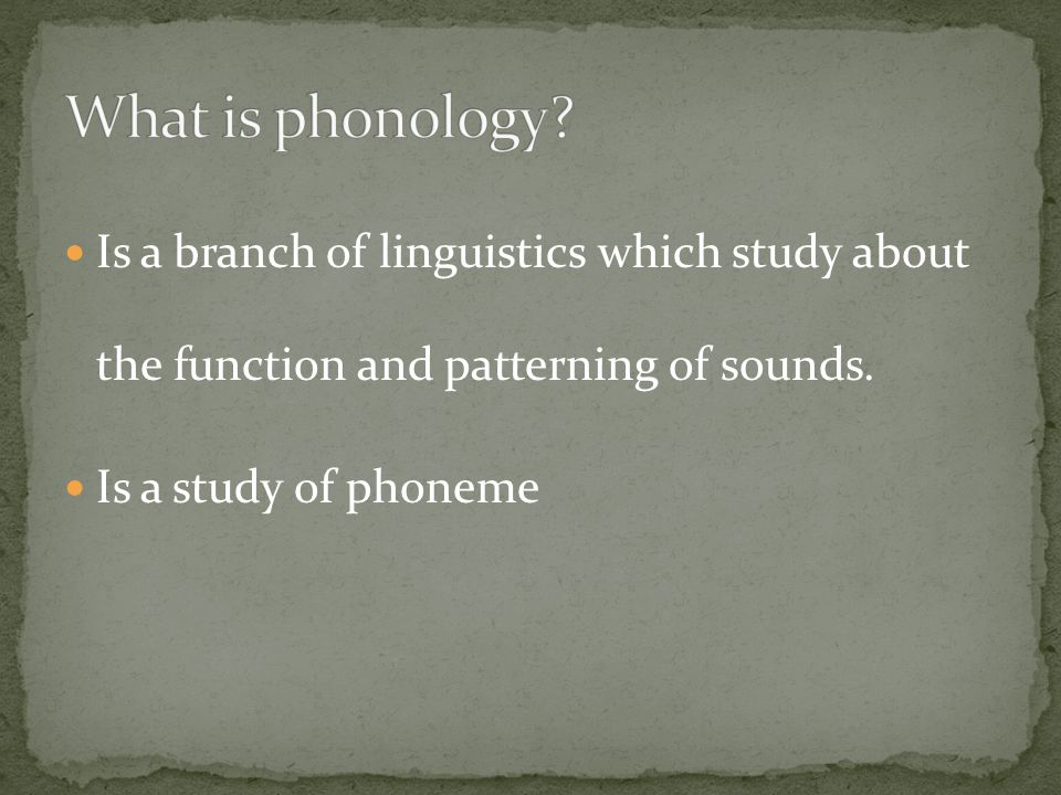 What is phonology Is a branch of linguistics which study about the function and patterning of sounds.