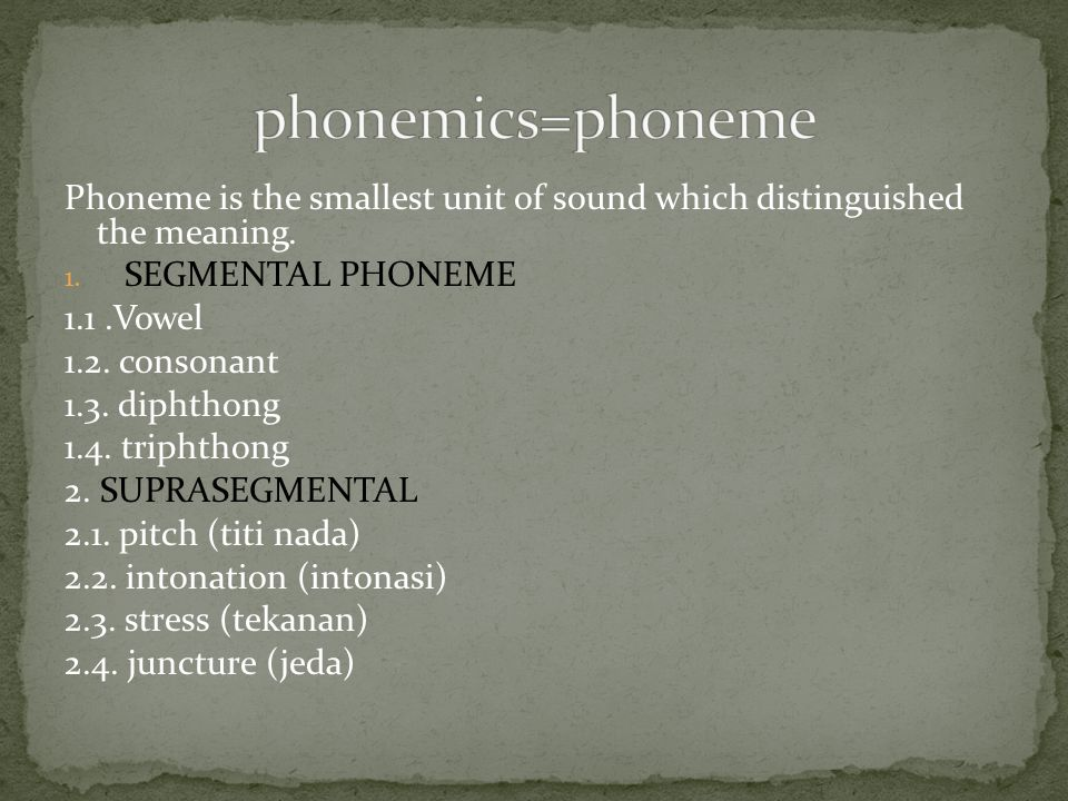 phonemics=phoneme Phoneme is the smallest unit of sound which distinguished the meaning. SEGMENTAL PHONEME.