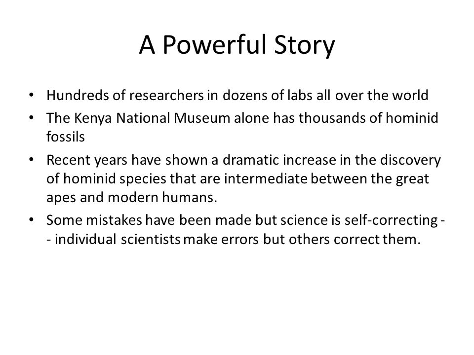 A Powerful Story Hundreds of researchers in dozens of labs all over the world. The Kenya National Museum alone has thousands of hominid fossils.