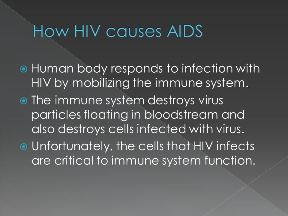 How HIV causes AIDS Human body responds to infection with HIV by mobilizing the immune system.
