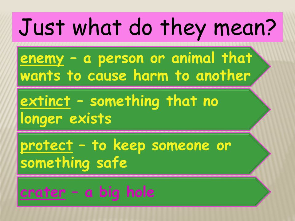 Just what do they mean enemy – a person or animal that wants to cause harm to another. extinct – something that no longer exists.