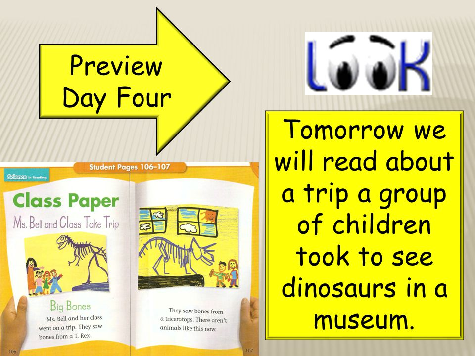 Preview Day Four Tomorrow we will read about a trip a group of children took to see dinosaurs in a museum.