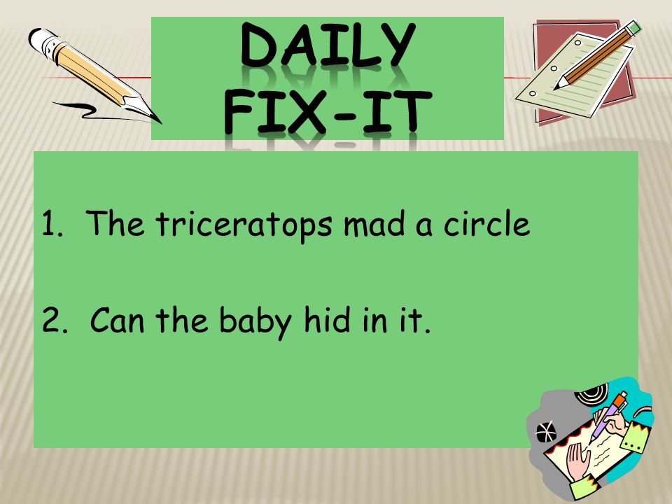 Daily Fix-It 1. The triceratops mad a circle 2. Can the baby hid in it.