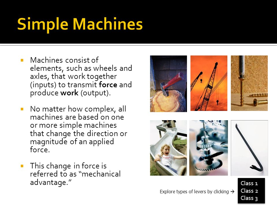 Simple Machines Machines consist of elements, such as wheels and axles, that work together (inputs) to transmit force and produce work (output).